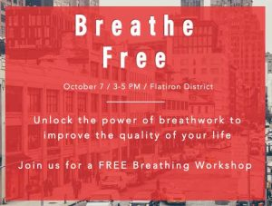 Breathe Free October 7 / 3-5 PM / Flatiron District Unlock the power of breathwork to improve the quality of your life ​ Join us for a FREE Breathing Workshop